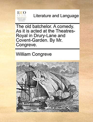 The old batchelor. A comedy. As it is acted at the Theatres-Royal in Drury-Lane and Covent-Garden. By Mr. Congreve. (9781170418932) by William Congreve