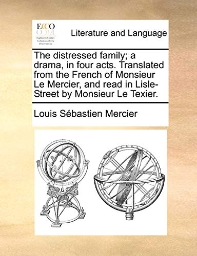 The distressed family; a drama, in four acts. Translated from the French of Monsieur Le Mercier, and read in Lisle-Street by Monsieur Le Texier. (9781170432570) by Louis Sébastien Mercier