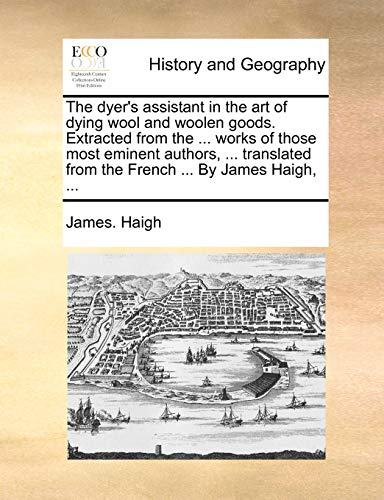 9781170442814: The dyer's assistant in the art of dying wool and woolen goods. Extracted from the ... works of those most eminent authors, ... translated from the French ... By James Haigh, ...