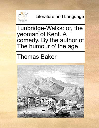 Tunbridge-Walks: or, the yeoman of Kent. A comedy. By the author of The humour o' the age.: ...