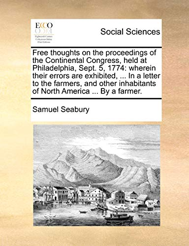 9781170452325: Free thoughts on the proceedings of the Continental Congress, held at Philadelphia, Sept. 5, 1774: wherein their errors are exhibited, ... In a letter ... inhabitants of North America ... By a farmer.