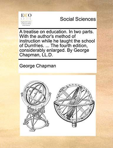 A treatise on education. In two parts. With the author's method of instruction while he taught the school of Dumfries. ... The fourth edition, considerably enlarged. By George Chapman, LL.D. (1170453341) by Chapman, George