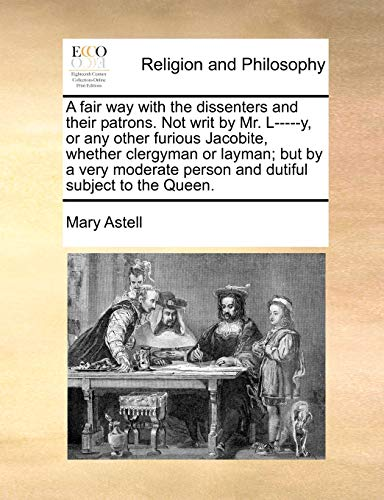 9781170453896: A fair way with the dissenters and their patrons. Not writ by Mr. L-----y, or any other furious Jacobite, whether clergyman or layman; but by a very moderate person and dutiful subject to the Queen.