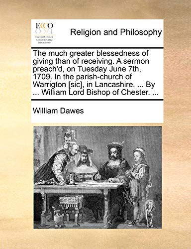 9781170455852: The much greater blessedness of giving than of receiving. A sermon preach'd, on Tuesday June 7th, 1709. In the parish-church of Warrigton [sic], in ... By ... William Lord Bishop of Chester. ...