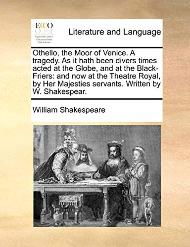 9781170456446: Othello, the Moor of Venice. A tragedy. As it hath been divers times acted at the Globe, and at the Black-Friers: and now at the Theatre Royal, by Her Majesties servants. Written by W. Shakespear.