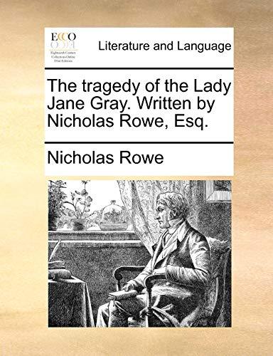 The tragedy of the Lady Jane Gray. Written by Nicholas Rowe, Esq. (9781170456453) by Nicholas Rowe