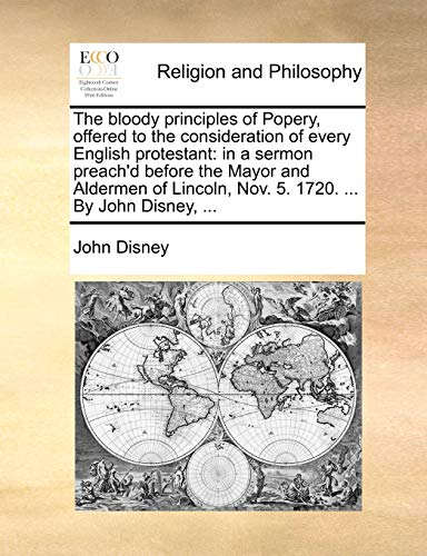 9781170462522: The bloody principles of Popery, offered to the consideration of every English protestant: in a sermon preach'd before the Mayor and Aldermen of Lincoln, Nov. 5. 1720. ... By John Disney, ...