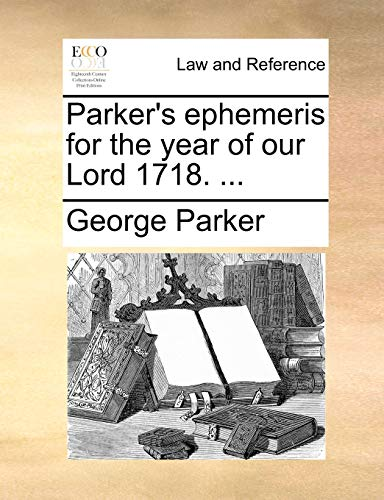 Parker's ephemeris for the year of our Lord 1718. ... (1170469965) by George Parker