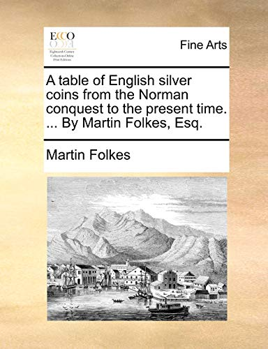 A table of English silver coins from the Norman conquest to the present time. . By Martin Folkes, ...