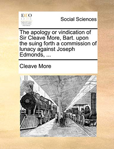 9781170480182: The apology or vindication of Sir Cleave More, Bart. upon the suing forth a commission of lunacy against Joseph Edmonds.