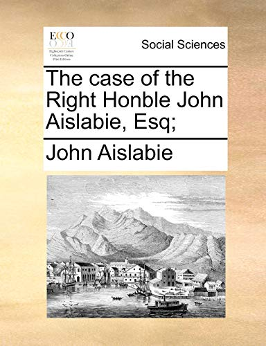 9781170482704: The case of the Right Honble John Aislabie, Esq;