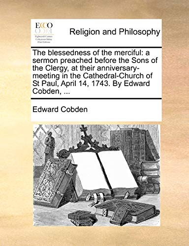 9781170486009: The blessedness of the merciful: a sermon preached before the Sons of the Clergy, at their anniversary-meeting in the Cathedral-Church of St Paul, April 14, 1743. By Edward Cobden, ...