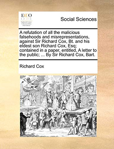 9781170501085: A refutation of all the malicious falsehoods and misrepresentations, against Sir Richard Cox, Bt. and his eldest son Richard Cox, Esq; contained in a ... to the public; ... By Sir Richard Cox, Bart.