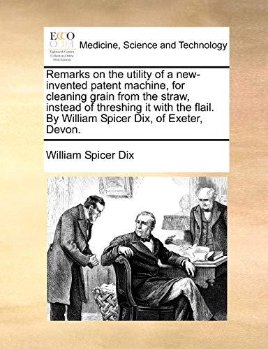 9781170510001: Remarks on the utility of a new-invented patent machine, for cleaning grain from the straw, instead of threshing it with the flail. By William Spicer Dix, of Exeter, Devon.
