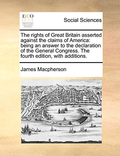 9781170511695: The rights of Great Britain asserted against the claims of America: being an answer to the declaration of the General Congress. The fourth edition, with additions.