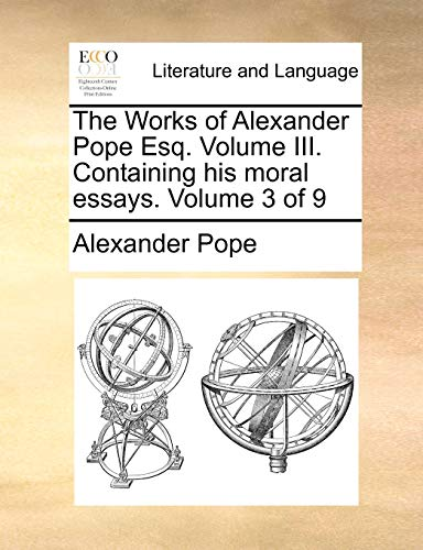 The Works of Alexander Pope Esq.: Volume III.  Containing his moral essays.  Volume 3 of 9 (1170513689) by Pope, Alexander