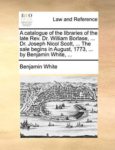 9781170514467: A catalogue of the libraries of the late Rev. Dr. William Borlase, ... Dr. Joseph Nicol Scott, ... The sale begins in August, 1773, ... by Benjamin White, ...