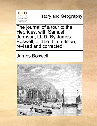 The journal of a tour to the Hebrides, with Samuel Johnson, LL.D. By James Boswell, ... The third edition, revised and corrected. (9781170516133) by James Boswell