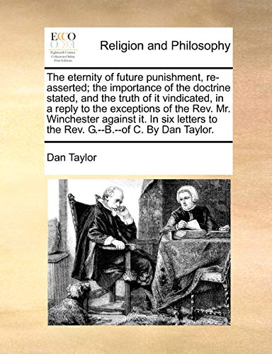 9781170520215: The eternity of future punishment, re-asserted; the importance of the doctrine stated, and the truth of it vindicated, in a reply to the exceptions of ... to the Rev. G.--B.--of C. By Dan Taylor.
