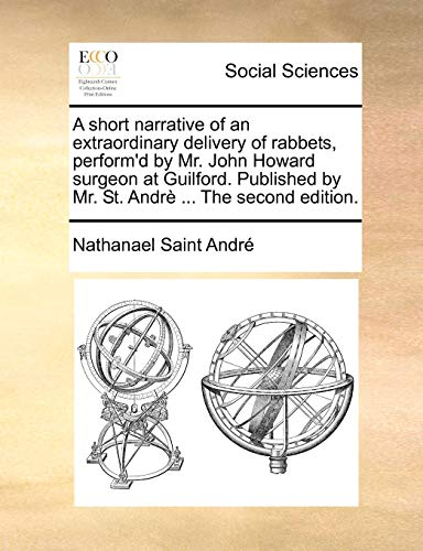 9781170522554: A short narrative of an extraordinary delivery of rabbets, perform'd by Mr. John Howard surgeon at Guilford. Published by Mr. St. Andrè ... The second edition.