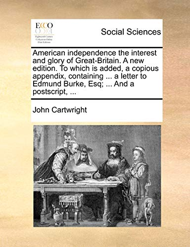 American independence the interest and glory of Great-Britain. A new edition. To which is added, a ...