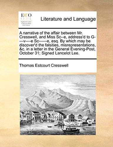 9781170534700: A narrative of the affair between Mr. Cresswell, and Miss Sc--e, address'd to G----v----e Sc------e, esq. By which may be discover'd the falsities, ... October 31; Signed Lancelot Lee.