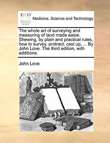 9781170543481: The whole art of surveying and measuring of land made easie. Shewing, by plain and practical rules, how to survey, protract, cast up, ... By John Love. The third edition, with additions.
