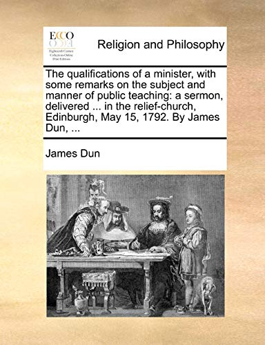 9781170544877: The qualifications of a minister, with some remarks on the subject and manner of public teaching: a sermon, delivered ... in the relief-church, Edinburgh, May 15, 1792. By James Dun, ...