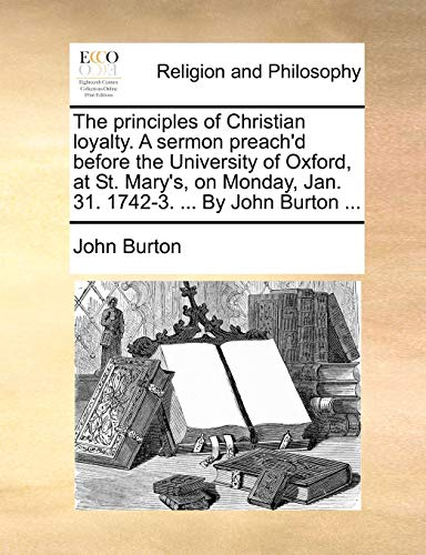 9781170547199: The principles of Christian loyalty. A sermon preach'd before the University of Oxford, at St. Mary's, on Monday, Jan. 31. 1742-3. By John Burton