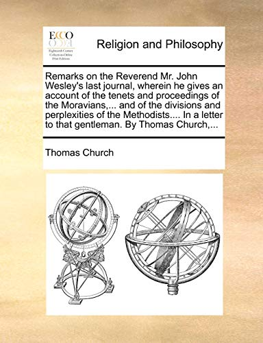 Remarks on the Reverend Mr. John Wesley's last journal, wherein he gives an account of the tenets and proceedings of the Moravians,... and of the ... to that gentleman. By Thomas Church,... (1170547230) by Thomas Church