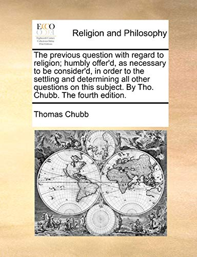 9781170567456: The previous question with regard to religion; humbly offer'd, as necessary to be consider'd, in order to the settling and determining all other subject. By Tho. Chubb. The fourth edition.