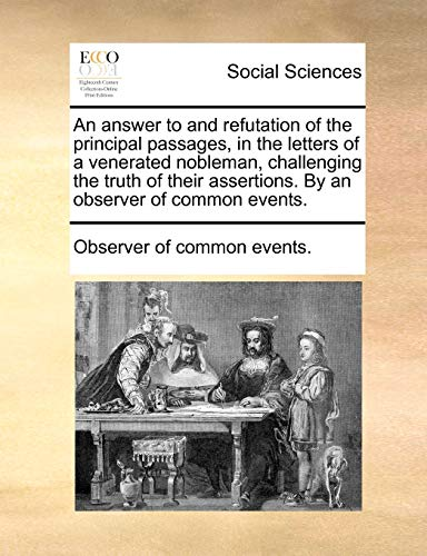 9781170572061: An answer to and refutation of the principal passages, in the letters of a venerated nobleman, challenging the truth of their assertions. By an observer of common events.