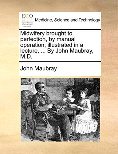 Midwifery brought to perfection, by manual operation;: John Maubray