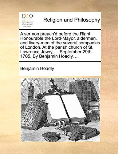 A Sermon Preach'd Before the Right Honourable: Benjamin Hoadly