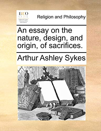 An essay on the nature, design, and origin, of sacrifices. (9781170584613) by Arthur Ashley Sykes