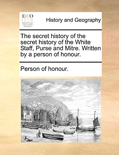 9781170586457: The secret history of the secret history of the White Staff, Purse and Mitre. Written by a person of honour.