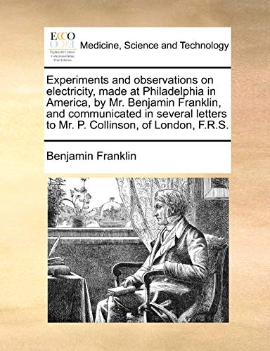 9781170586730: Experiments and observations on electricity, made at Philadelphia in America, by Mr. Benjamin Franklin, and communicated in several letters to Mr. P. Collinson, of London, F.R.S.