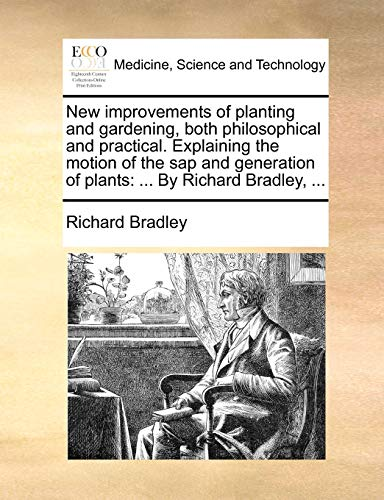 New improvements of planting and gardening, both philosophical and practical. Explaining the motion of the sap and generation of plants: ... By Richard Bradley, ... (1170588786) by Bradley, Richard