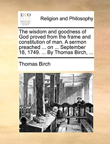 The Wisdom and Goodness of God Proved from the Frame and Constitution of Man. a Sermon Preached . on . September 18, 1749. . by Thomas Birch, . (Paperback) - Thomas Birch