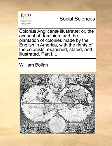 9781170592793: Coloniæ Anglicanæ illustratæ: or, the acquest of dominion, and the plantation of colonies made by the English in America, with the rights of the ... stated, and illustrated. Part I. ...
