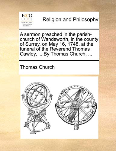 A sermon preached in the parish-church of Wandsworth, in the county of Surrey, on May 16, 1748. at the funeral of the Reverend Thomas Cawley, ... By Thomas Church, ... (9781170596708) by Thomas Church