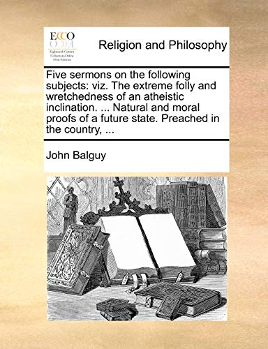 9781170603840: Five sermons on the following subjects: viz. The extreme folly and wretchedness of an atheistic inclination. ... Natural and moral proofs of a future state. Preached in the country, ...