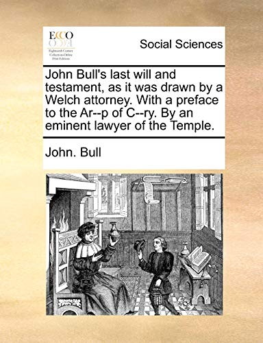 John Bull's last will and testament, as it was drawn by a Welch attorney. With a preface to the Ar--p of C--ry. By an eminent lawyer of the Temple. (1170611834) by John. Bull