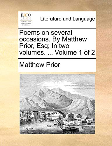 Poems on Several Occasions. by Matthew Prior, Esq; In Two Volumes. . Volume 1 of 2 (Paperback) - Matthew Prior