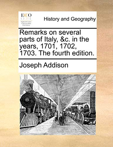 Remarks on several parts of Italy, &c. in the years, 1701, 1702, 1703. The fourth edition. (1170620825) by Addison, Joseph