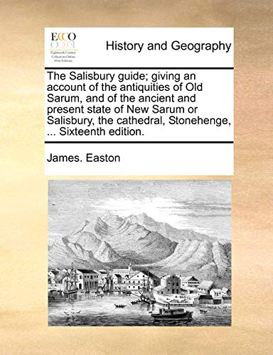 The Salisbury guide; giving an account of the antiquities of Old Sarum, and of the ancient and present state of New Sarum or Salisbury, the cathedral, Stonehenge, . Sixteenth edition. - Easton, James.