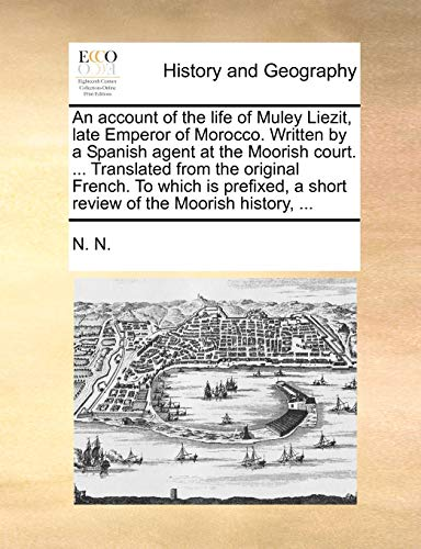 An account of the life of Muley Liezit, late Emperor of Morocco. Written by a Spanish agent at the ...