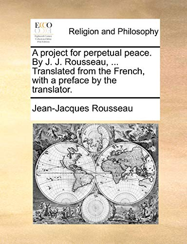 A project for perpetual peace. By J. J. Rousseau, . Translated from the French, with a preface by the translator - Jean-Jacques Rousseau