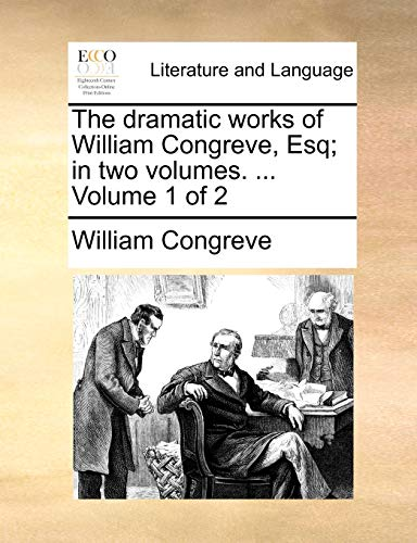 The dramatic works of William Congreve, Esq; in two volumes. . Volume 1 of 2 (Eighteenth Century Collections Online Print Editions. Litera) - William Congreve