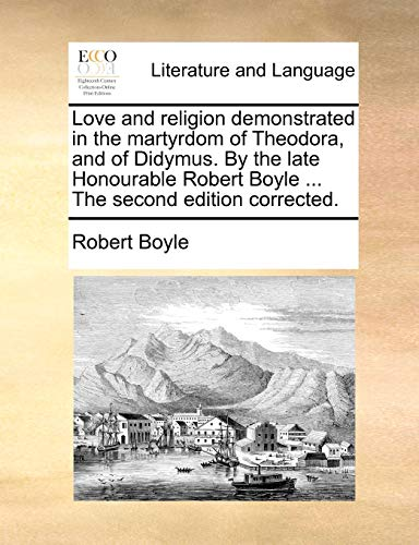 Love and Religion Demonstrated in the Martyrdom of Theodora, and of Didymus. by the Late Honourable Robert Boyle . the Second Edition Corrected. (Paperback) - S.J. Robert Boyle